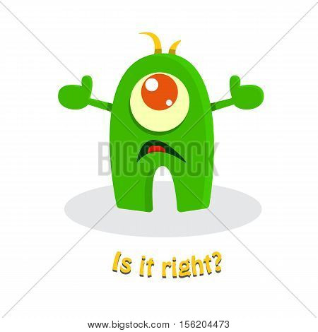 Is it right? Funny cute cartoon monster. Cute kid drawing. Humor vector illustration.