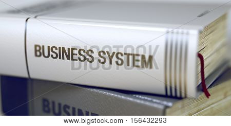 Book in the Pile with the Title on the Spine Business System. Business Concept: Closed Book with Title Business System in Stack, Closeup View. Blurred. 3D Rendering.