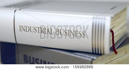 Book Title of Industrial Business. Stack of Books with Title - Industrial Business. Closeup View. Industrial Business Concept. Book Title. Toned Image. Selective focus. 3D Illustration.