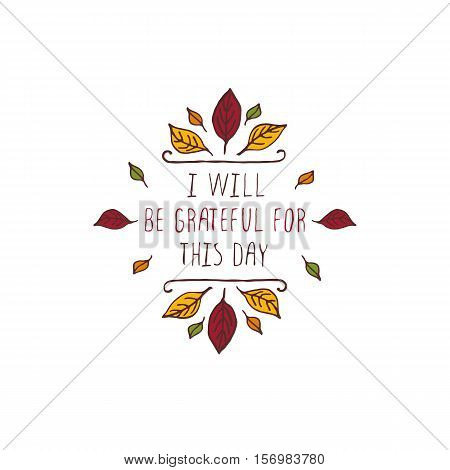 Handdrawn thanksgiving label with leaves and text on white background. I will be grateful for this day.