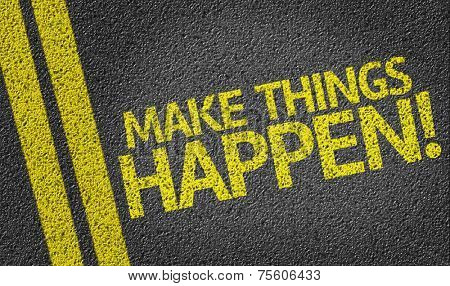 Make Things Happen! written on the road