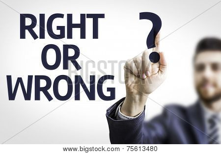 Business man pointing to transparent board with text: Right or Wrong?