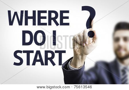 Business man pointing to transparent board with text: Where do I Start?
