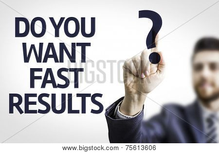 Business man pointing to transparent board with text: Do you Want Fast Results?