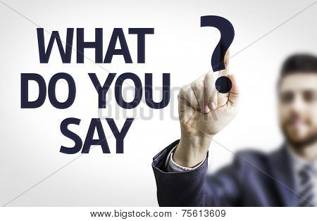 Business man pointing to transparent board with text: What do you Say?