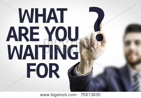 Business man pointing to transparent board with text: What are you Waiting For?