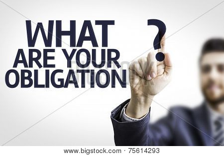 Business man pointing to transparent board with text: What are Your Obligation?