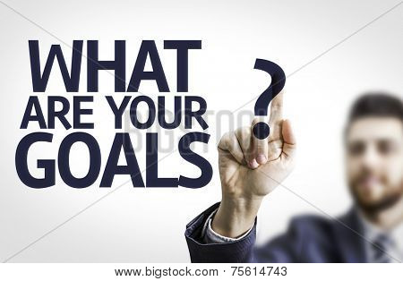 Business man pointing to transparent board with text: What are Your Goals?