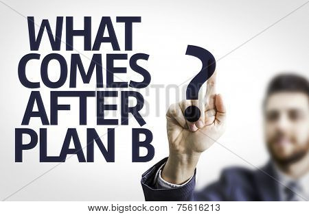 Business man pointing to transparent board with text: What Comes After Plan B?