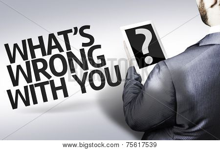 Business man with the text What's Wrong With You? in a concept image