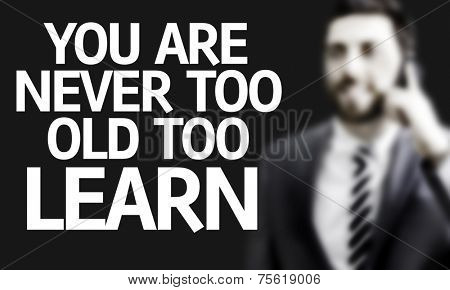 Business man with the text You are Never Too Old Too Learn in a concept image