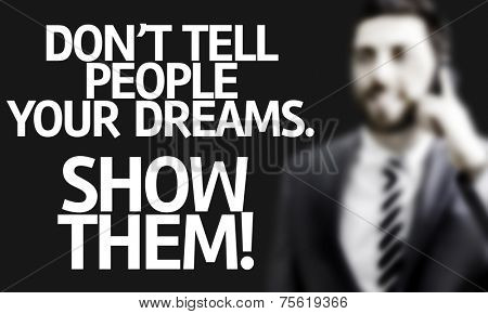 Business man with the text Don't Tell People Your Dream. Show Them! in a concept image