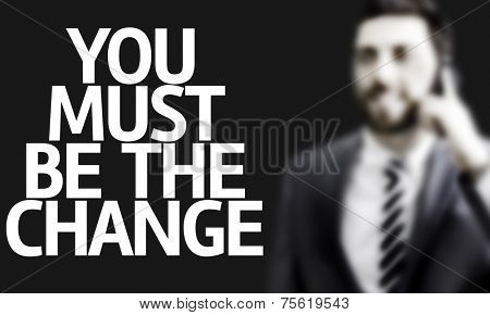 Business man with the text You Must Be The Change in a concept image