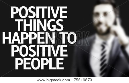 Business man with the text Positive Things Happen to Positive People in a concept image