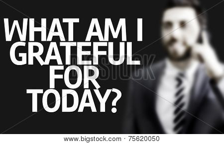 Business man with the text What Am I Grateful for Today? in a concept image