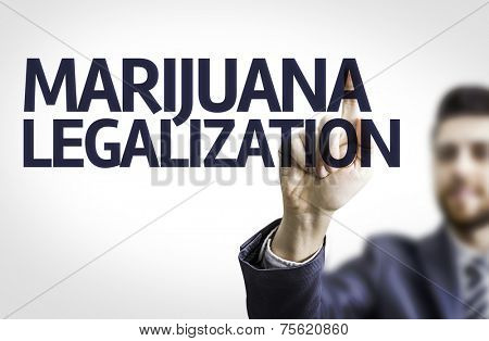 Business man pointing to transparent board with text: Marijuana Legalization