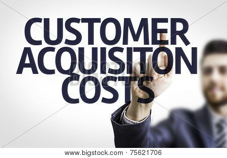 Business man pointing to transparent board with text: Customer Acquisition Costs