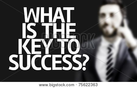 Business man with the text What Is The Key to Success? in a concept image