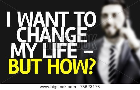 Business man with the text I Want To Change My Life - But How? in a concept image