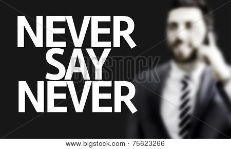 Business man with the text Never Say Never in a concept image
