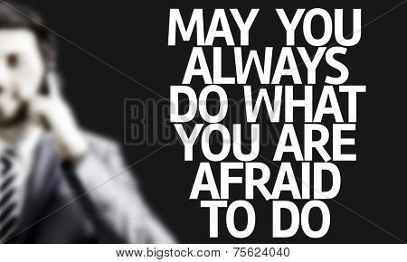 Business man with the text May You Always Do What You Are Afraid To Do in a concept image