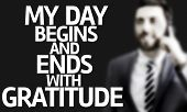 picture of gratitude  - Business man with the text My Day Begins and Ends With Gratitude in a concept image - JPG