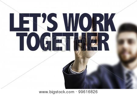 Business man pointing the text: Lets Work Together