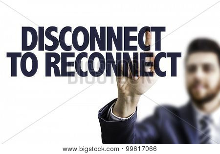 Business man pointing the text: Disconnect to Reconnect