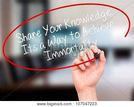 Man Hand writing Share Your Knowledge. Its a Way to Achieve Immortality with black marker on visual