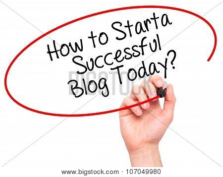 Man Hand writing How to Start a Successful Blog Today? with black marker on visual screen.