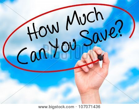 Man Hand writing How Much Can You Save? with black marker on visual screen.