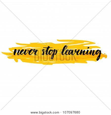 Never stop learning. Motivational quote about education, self improvement. Brush calligraphy on yell