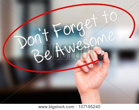 Man Hand writing Don't Forget to Be Awesome with black marker on visual screen.