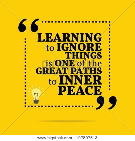 Inspirational Motivational Quote. Learning To Ignore Things Is One Of The Great Paths To Inner Peace