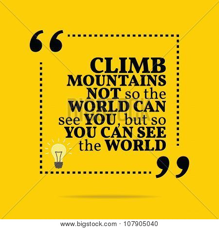 Inspirational Motivational Quote. Climb Mountains Not So The World Can See You, But So You Can See T