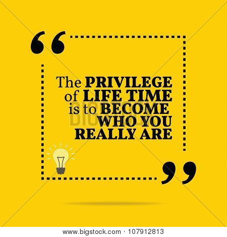 Inspirational Motivational Quote. The Privilege Of Life Time Is To Become Who You Really Are.