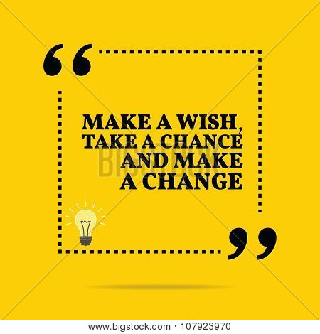 Inspirational Motivational Quote. Make A Wish, Take A Chance And Make A Change.
