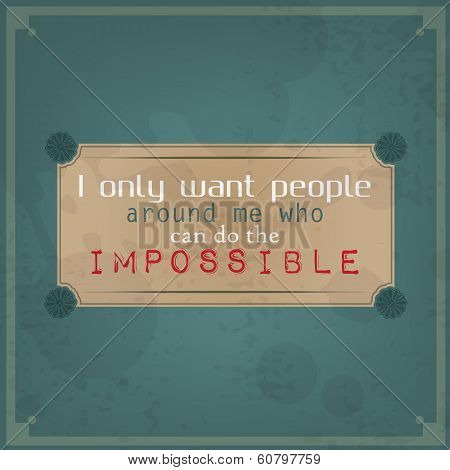 I Only Want People Around Me Who Can Do The Impossible