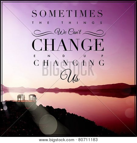 Inspirational Typographic Quote - Sometimes the things we can't change end up changing us