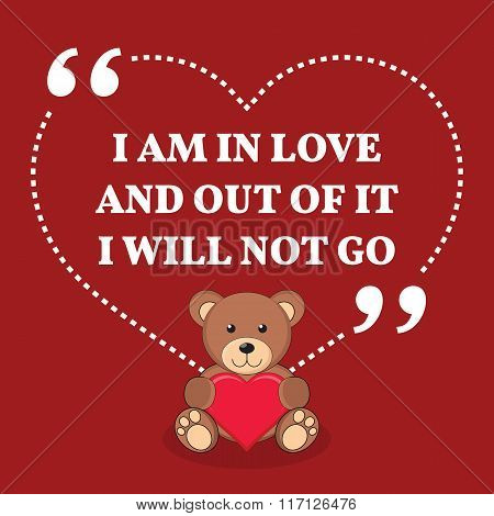 Inspirational Love Marriage Quote. I Am In Love And Out Of It I Will Not Go.
