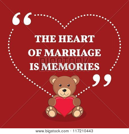 Inspirational Love Marriage Quote. The Heart Of Marriage Is Memories.