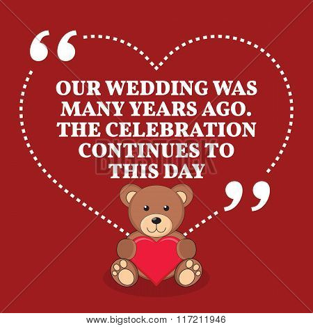 Inspirational Love Marriage Quote. Our Wedding Was Many Years Ago. The Celebration Continues To This