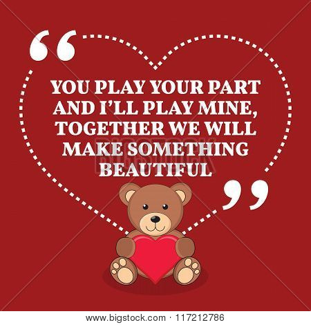 Inspirational Love Marriage Quote. You Play Your Part And I'll Play Mine, Together We Will Make Some