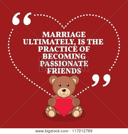 Inspirational Love Marriage Quote. Marriage Ultimately, Is The Practice Of Becoming Passionate Frien