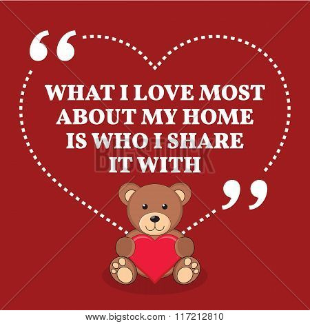Inspirational Love Marriage Quote. What I Love Most About My Home Is Who I Share It With.
