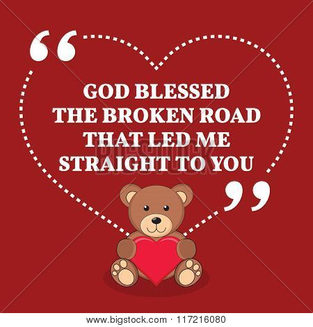 Inspirational Love Marriage Quote. God Blessed The Broken Road That Led Me Straight To You.