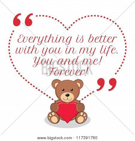 Inspirational Love Quote. Everything Is Better With You In My Life. You And Me! Forever!