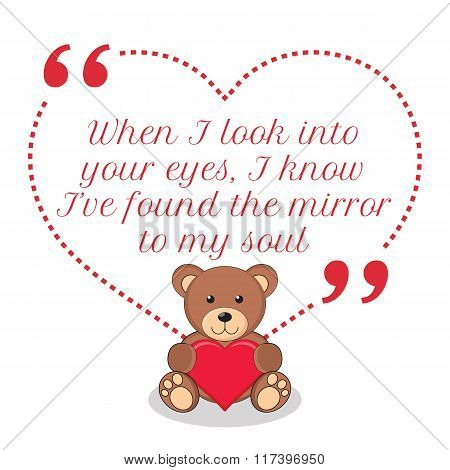 Inspirational Love Quote. When I Look Into Your Eyes, I Know I've Found The Mirror To My Soul.