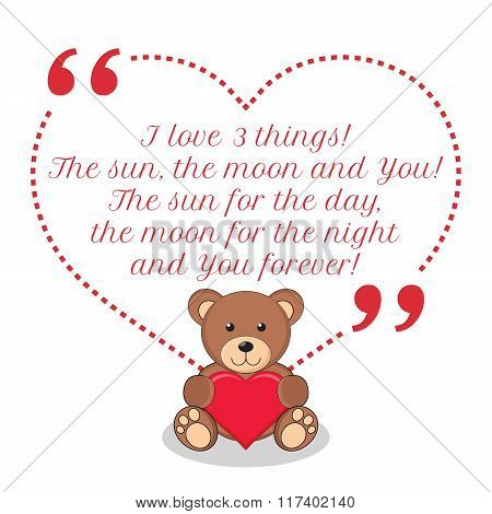 Inspirational Love Quote. I Love 3 Things. The Sun, The Moon And You! The Sun For The Day, The Moon