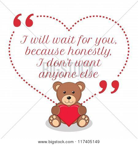Inspirational Love Quote. I Will Wait For You, Because Honestly, I Don't Want Anyone Else.